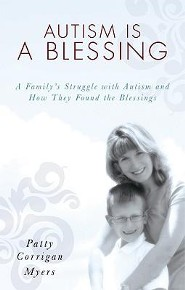 Autism Is a Blessing: A Family's Struggle with Autism and How They Found the Blessings  -     By: Patty Corrigan Myers