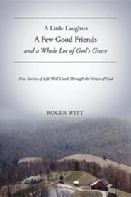 A Little Laughter a Few Good Friends and a Whole Lot of God's Grace  -     By: Roger Witt