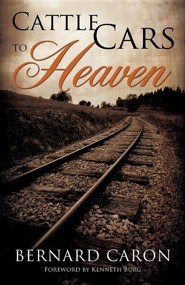 Cattle Cars to Heaven  -     By: Bernard Caron