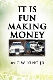 It Is Fun Making Money  -     By: G.W. King Jr.