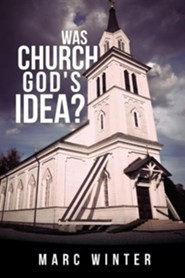 Was Church God's Idea?  -     By: Marc Winter