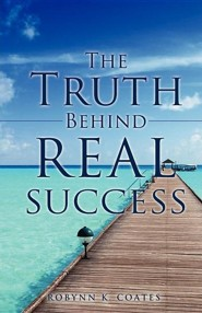 The Truth Behind Real Success  -     By: Robynn K. Coates