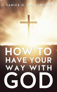 How to Have Your Way with God  -     By: Varice O. Smallwood