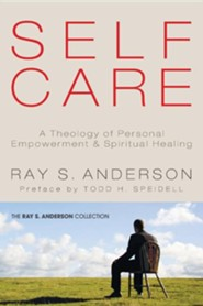 Self-Care: A Theology of Personal Empowerment and Spiritual Healing  -     By: Ray S. Anderson
