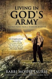 Living in God's Army: Instructions from a Warrior of David  -     By: Rabbi Moshe Laurie, Mary Elliott, Martha Laurie Ph.D.