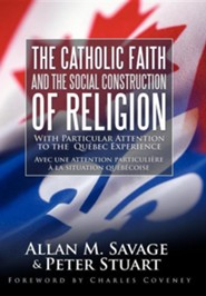 The Catholic Faith and the Social Construction of Religion: With Particular Attention to the Qu Bec Experience  -     By: Allan M. Savage, Peter Stuart