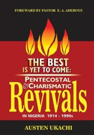 The Best Is Yet to Come: Pentecostal and Charismatic Revivals in Nigeria from 1914 to 1990s  -     By: Austen C. Ukachi