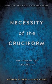 Necessity of the Cruciform  -     By: Michael R. Bass, Dante Poole