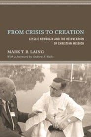 From Crisis to Creation: Lesslie Newbigin and the Reinvention of Christian Mission  -     By: Mark T.B. Laing, Andrew F. Walls