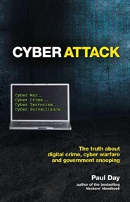 Cyber Attack: The Terrifying Truth about Digital Crime, Cyber Terror and Government Snooping  -     By: Paul Day