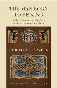 The Man Born to Be King: A Play-Cycle on the Life of Our Lord and Saviour Jesus Christ  -     By: Dorothy L. Sayers