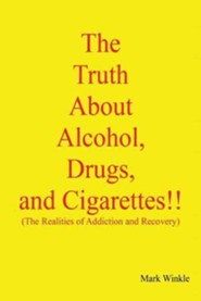The Truth about Alcohol, Drugs, and Cigarettes!!  -     By: Mark Winkle