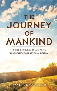 The Journey of Mankind: The Eschatology of Man from His Creation to His Eternal Destiny  -     By: Walter Butler