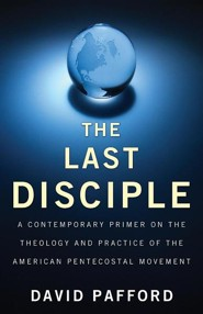 The Last Disciple: A Contemporary Primer on the Theology and Practice of the American Pentecostal Movement  -     By: David Pafford