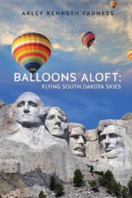 Balloons Aloft: Flying South Dakota Skies  -     By: Arley Kenneth Fadness