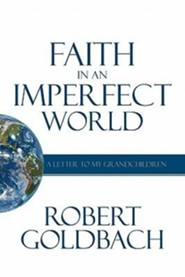 Faith in an Imperfect World: A Letter to My Grandchildren  -     By: Robert Goldbach
