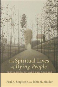The Spiritual Lives of Dying People: Testimonies of Hope and Courage  -     By: Paul A. Scaglione, John M. Mulder