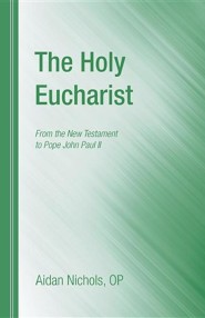 The Holy Eucharist: From the New Testament to Pope John Paul II  -     By: Aidan Nichols
