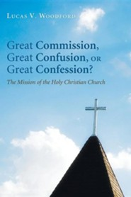 Great Commission, Great Confusion, or Great Confession?: The Mission of the Holy Christian Church  -     By: Lucas V. Woodford