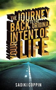 The Journey Back to the Original Intent of Your Life  -     By: Sadiki Coppin