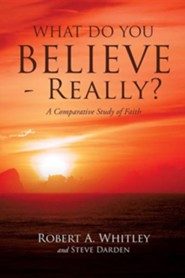 What Do You Believe - Really?  -     By: Robert A. Whitley, Steve Darden
