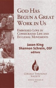 God Has Begun a Great Work in Us: Emodied Love in Consecrated Life and Ecclisial Movements  -     Edited By: Jason King, Shannon Schrein OSF