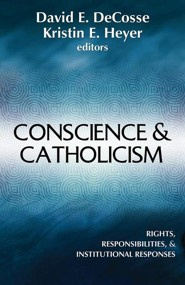 Conscience & Catholicism: Rights, Responisbilites, & Institutional Responses  -     Edited By: David E. DeCosse, Kristin E. Heyer