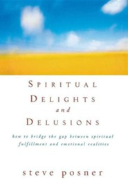 Spiritual Delights and Delusions: How to Bridge the Gap Between Spiritual Fulfillment and Emotional Realities  -     By: Steve Posner