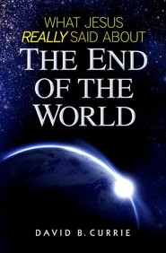 What Jesus Really Said about the End of the World  -     By: David Currie