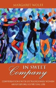 In Sweet Company: Conversations with Extraordinary Women about Living a Spiritual Life  -     By: Margaret Wolff