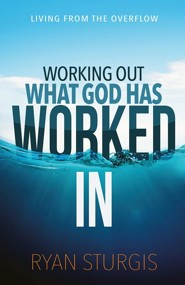Working Out What God Has Worked In: Living From the Overflow  -     By: Ryan Sturgis