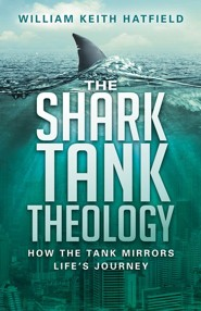 The Shark Tank Theology: How the Tank Mirrors Life's Journey  -     By: William Keith Hatfield