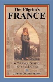 The Pilgrim's France: A Travel Guide to the Saints  -     By: James Heater, Colleen Heater