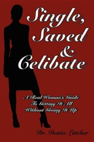 Single, Saved & Celibate: A Real Woman's Guide to Getting It All Without Giving It Up  -     By: Denise Lutcher