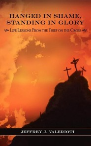 Hanged in Shame, Standing in Glory: Life Lessons from the Thief on the Cross  -     By: Jeffrey J. Valerioti