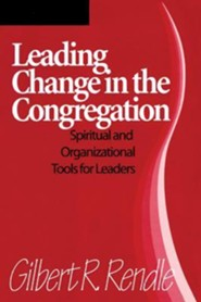 Leading Change in the Congregation: Spiritual & Organizational Tools for Leaders  -     By: Gilbert R. Rendle