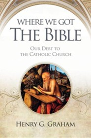 Where We Got the Bible: Our Debt to the Catholic Church  -     By: Henry G. Graham, Karl Keating