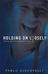 Holding on Loosely: Finding Life in the Beautiful Tension  -     By: Pablo Giacopelli