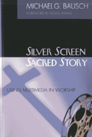 Silver Screen, Sacred Story: Using Multimedia in Worship  -     By: Michael G. Bausch