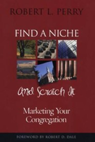 Find a Niche and Scratch It: Marketing Your Congregation  -     By: Robert L. Perry, Robert D. Dale