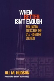 When Better Isn't Enough: Evaluation Tools for the 21st-Century Church  -     By: Jill M. Hudson