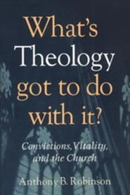 What's Theology Got to Do with It?  -     By: Anthony B. Robinson