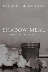 Shadow Meal: Reflections on Eucharist  -     By: Michael McNichols, Richard Mouw