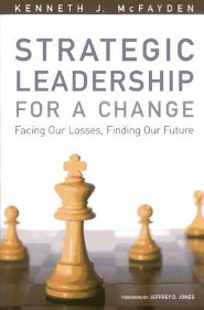 Strategic Leadership for a Change: Facing Our Losses, Finding Our Future  -     By: Kenneth J. McFayden