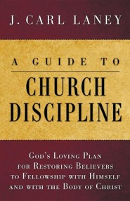 A Guide to Church Discipline: God's Loving Plan for Restoring Believers to Fellowship with Himself and with the Body of Christ