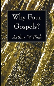 Why Four Gospels?  -     By: A.W. Pink