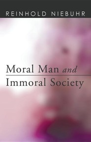 Moral Man and Immoral Society: A Study in Ethics and Politics  -     By: Reinhold Niebuhr
