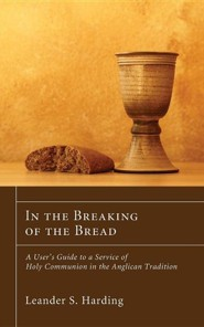 In the Breaking of the Bread: A User's Guide to a Service of Holy Communion in the Anglican Tradition  -     By: Leander S. Harding