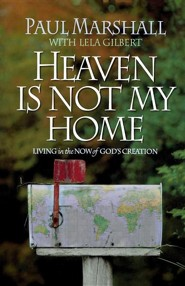 Heaven is Not My Home: Learning to Live in God's Creation  -     By: Paul Marshall, Lela Hamner Gilbert