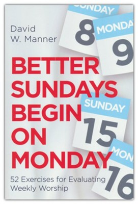 Better Sundays Begin on Monday: 52 Exercises for Evaluating Weekly Worship  -     By: David W. Manner